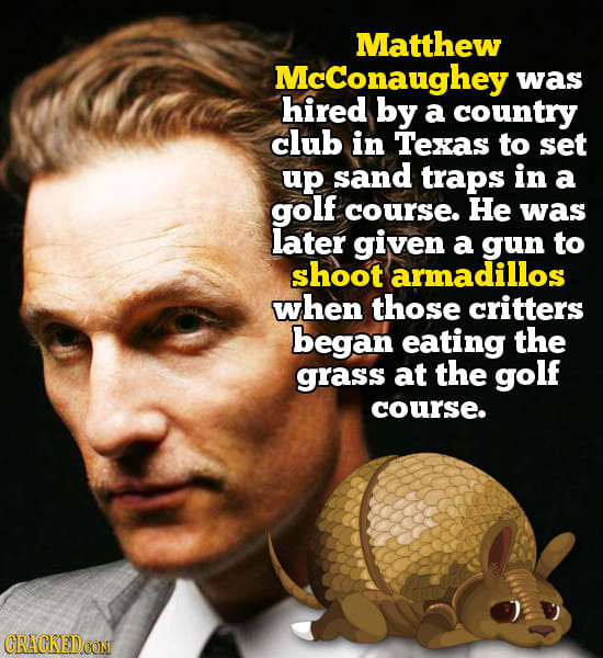 Matthew McConaughey was hired by a country club in Texas to set up sand traps in a golf course. He was later given a gun to shoot armadillos when thos