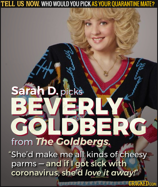 TELL US NOW. WHO WOULD YOU PICK AS YOUR QUARANTINE MATE? Sarah D. picks BEVERLY GOLDBERG from The Goldbergs. She'd make me all kinds of cheesy parms