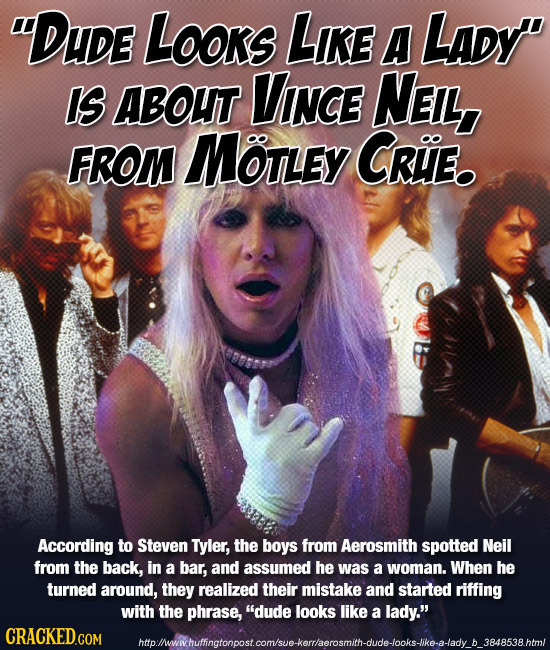 DUDE LOoks LKE A LADy' Is ABOUT VINCE NENL, FROM MotLEY CRIE. oo According to Steven Tyler, the boys from Aerosmith spotted Neil from the back, in a
