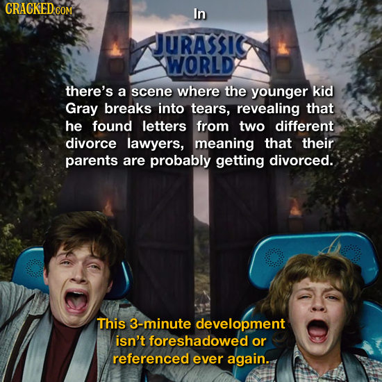 CRACKEDC COM In JURASSIC WORLD there's a scene where the younger kid Gray breaks into tears, revealing that he found letters from two different divorc