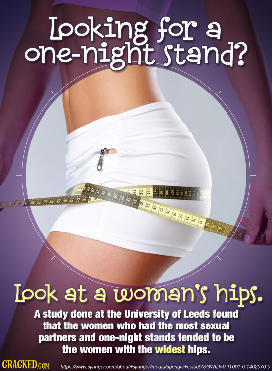 Looking for a one-night stand? Lpok at a woroan's hips. A study done at the University of Leeds found that the women who had the most sexual partners