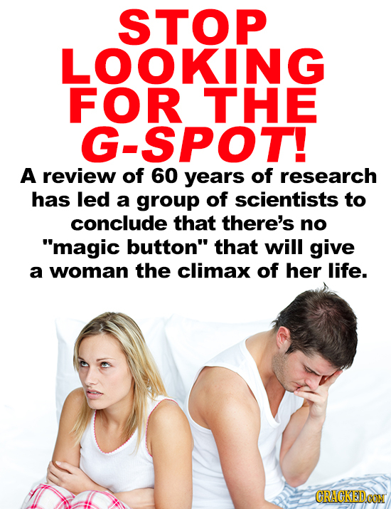 STOP LOOKING FOR THE G-SPOT! A review of 60 years of research has led a group of scientists to conclude that there's no magic button that will give