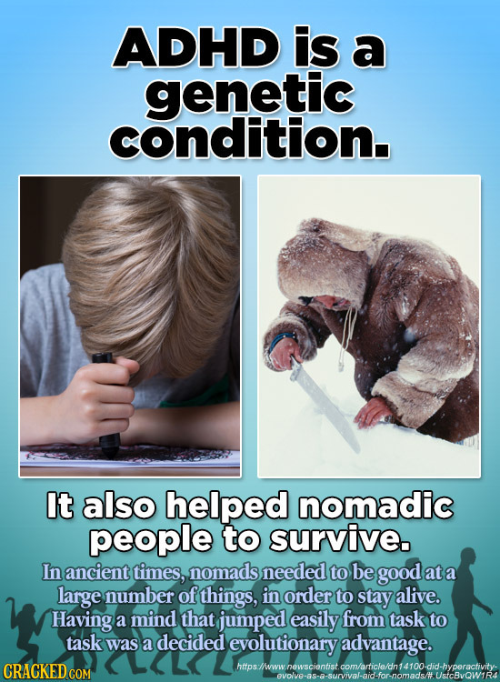 ADHD is a genetic condition. It also helped nomadic people to survive. In ancient times, nomads needed to be good at a large number of things, in orde