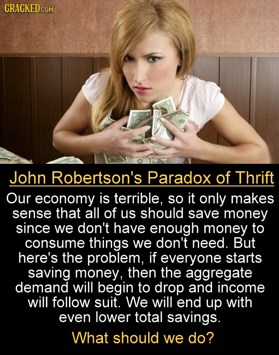 CRACKED cO John Robertson's Paradox of Thrift Our economy is terrible, so it only makes sense that all of us should save money since we don't have eno
