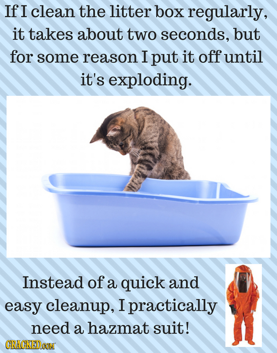If I clean the litter box regularly, it takes about two seconds, but for some reason I put it off until it's exploding. Instead of a quick and easy cl