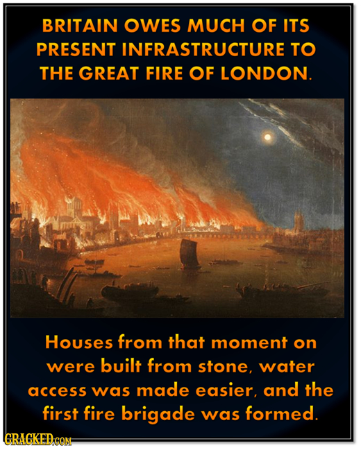 BRITAIN OWES MUCH OF ITS PRESENT INFRASTRUCTURE' TO THE GREAT FIRE OF LONDON. Houses from that moment on built were from stone, water access was made
