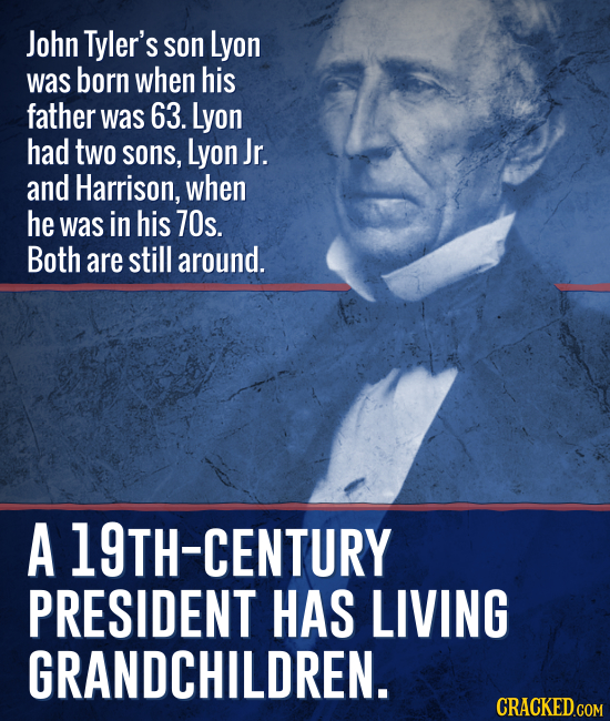 John Tyler's son Lyon was born when his father was 63. Lyon had two sons, Lyon Jr. and Harrison, when he was in his 70s. Both are still around. A 19TH