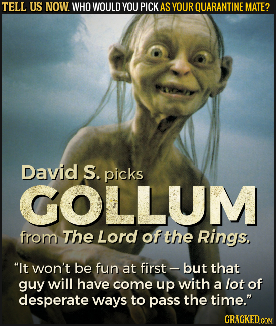 TELL US NOW. WHO WOULD YOU PICK AS YOUR QUARANTINE MATE? David S. picks GOLLUM from The Lord of the Rings. It won't be fun at first - but that guy wi
