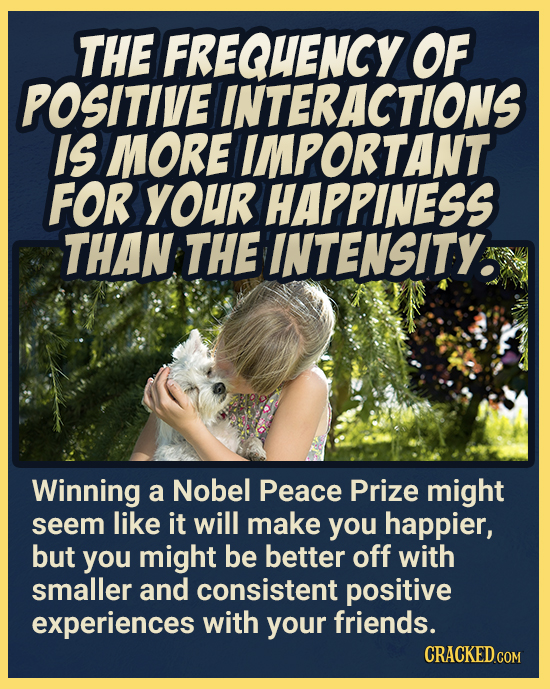 THE FREQUENCY OF POSITIVE INTERACTIONS IS MORE IMPORTANT FOR YOUR HAPPINESS THAN THE INTENSITY. Winning a Nobel Peace Prize might seem like it will ma
