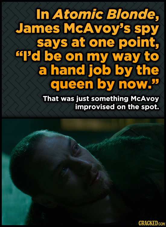 In Atomic Blonde, James McAvoy's spy says at one point, I'd be on my way to a hand job by the queen by now. That was just something McAvoy improvise