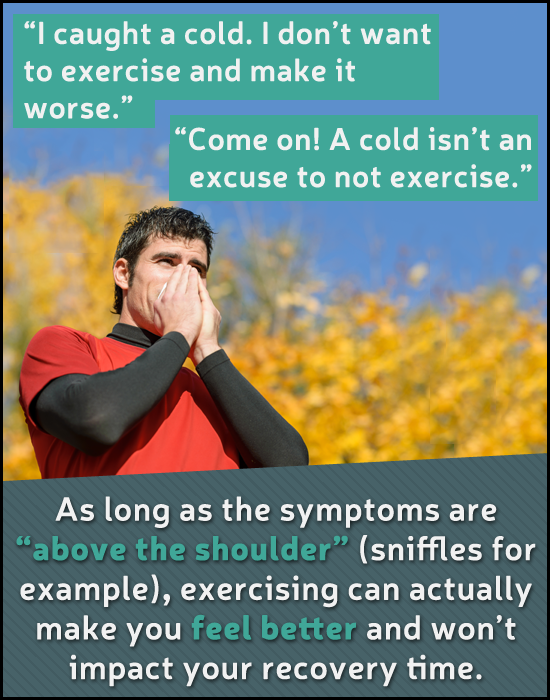 I caught a cold. I don't want to exercise and make it worse. Come on! A cold isn't an excuse to not exercise. As long as the symptoms are above t