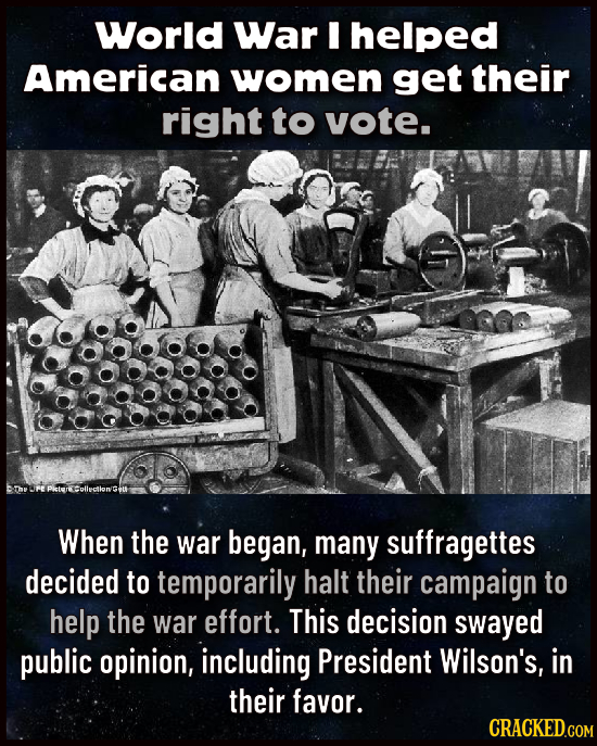 World War I helped American women get their right to vote. When the war began, many suffragettes decided to temporarily halt their campaign to help th