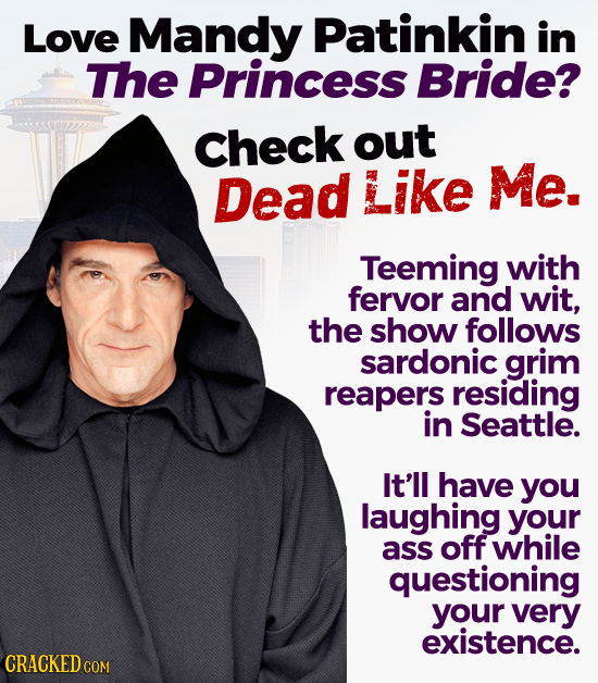 Love Mandy Patinkin in The Princess Bride? Check out Dead Like Me. Teeming with fervor and wit, the show follows sardonic grim reapers residing in Sea