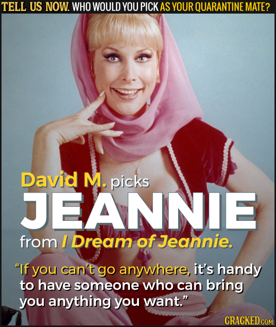 TELL US NOW. WHO WOULD YOU PICK AS YOUR QUARANTINE MATE? David M. picks JEANNIE from I Dream of Jeannie. If you can't go anywhere, it's handy to have