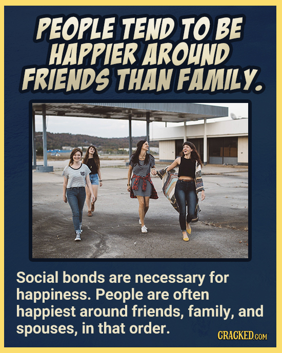 PEOPLE TEND TO BE HAPPIER AROUND FRIENDS THAN FAMILY. Social bonds are necessary for happiness. People are often happiest around friends, family, and