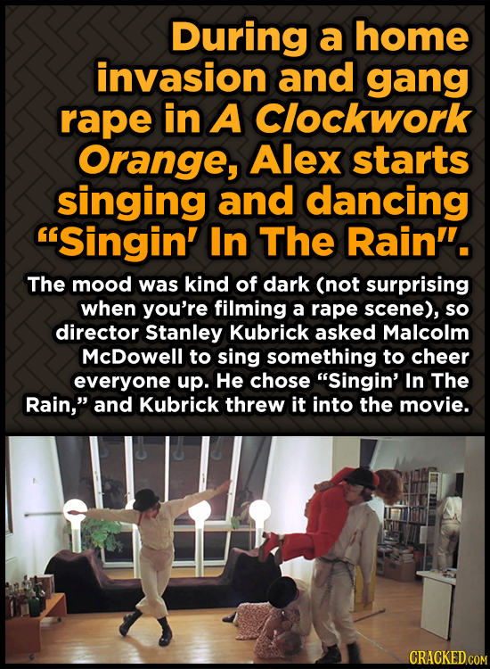 During a home invasion and gang rape in A Clockwork Orange, Alex starts singing and dancing Singin' In The Rain'. The mood was kind of dark (not sur