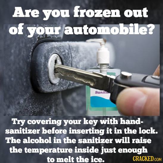 Are you frozen out of your automobile? Sanitr Try covering your key with hand- sanitizer before inserting it in the lock. The alcohol in the sanitizer