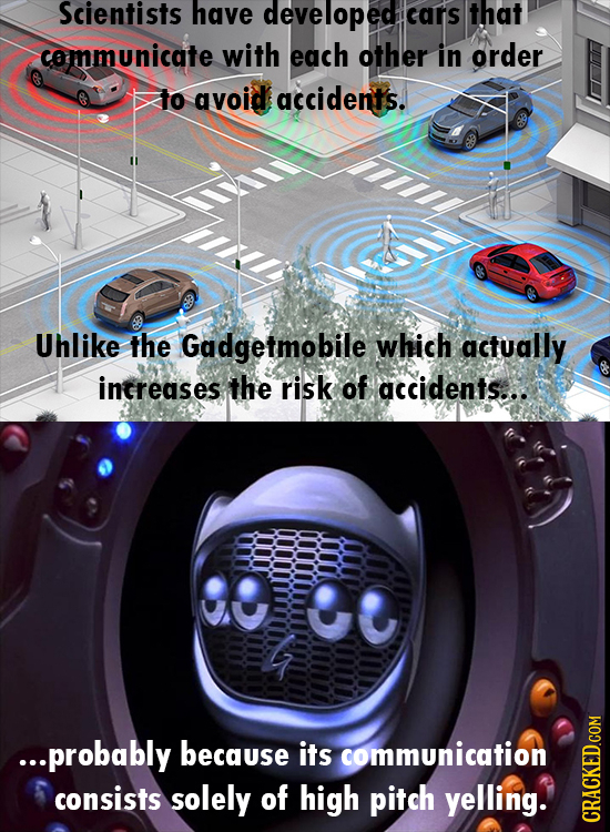 Scientists have developed cars that communicate with each other in order to avoid accidents. Uhlike the Gadgetmobile which actually intreases the risk