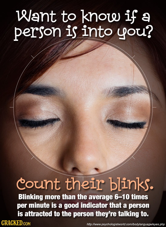Want to know if a person is into you? count their blinks. Blinking more than the average 6-10 times per minute is a good indicator that a person is at