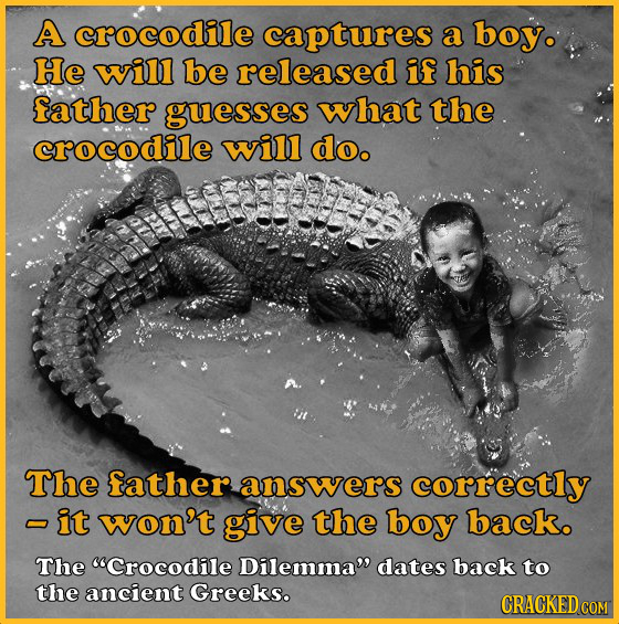 A crocodile captures a boy. He will be released if his father guesses what the crocodile will do. The father answers correctly -it won't give the boy