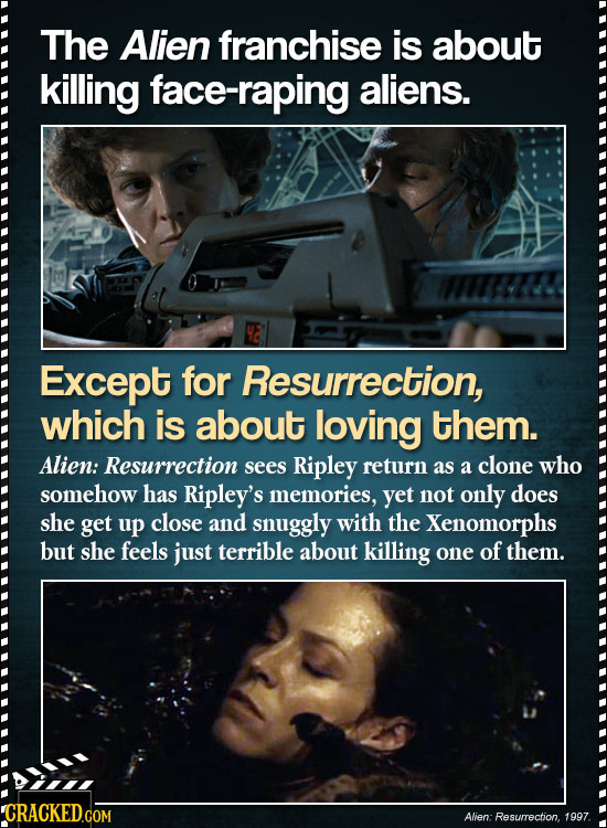 The Alien franchise is about killing face-raping aliens. Except for Resurrection, which is about loving them. Alien: Resurrection sees Ripley return a