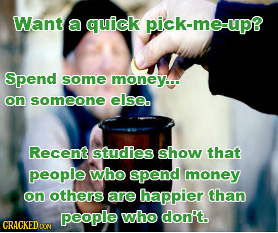 Want a quick pick-me-up? Spend some money... on someone else. Recent studies show that people who spend money on others are happier than people who do