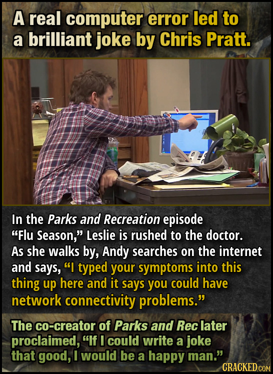 A real computer error led to a brilliant joke by Chris Pratt. In the Parks and Recreation episode Flu Season, Leslie is rushed to the doctor. As she