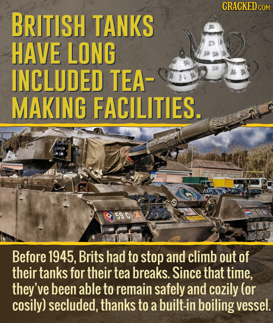 CRACKED cO COM BRITISH TANKS HAVE LONG INCLUDED TEA MAKING FACILITIES. 590 Before 1945, Brits had to stop and climb out of their tanks for their tea b
