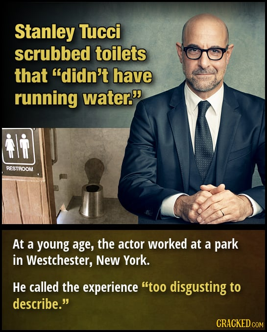 Stanley Tucci scrubbed toilets that didn't have running water. RESTROOM At a young age, the actor worked at a park in Westchester, New York. He call