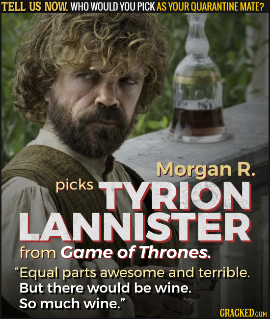 TELL US NOW. WHO WOULD YOU PICK AS YOUR QUARANTINE MATE? Morgan R. picks TYRION LANNISTER from Game of Thrones. Equall parts awesome and terrible. Bu