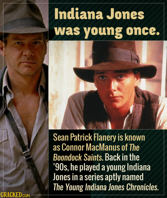 Indiana Jones was young once. Sean Patrick Flanery is known as Connor MacManus of The Boondock Saints. Back in the '90s, he played a young Indiana Jon