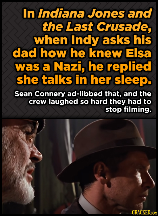 In Indiana Jones and the Last Crusade, when Indy asks his dad how he knew Elsa was a Nazi, he replied she talks in her sleep. Sean Connery ad-libbed t