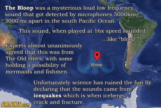 The Bloop was a mysterious loud low frequency sound that got detected by microphones 5000km/ 3000 mi apart in the south Pacific Ocean. This sound, whe