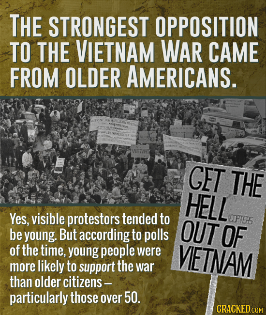 THE STRONGEST OPPOSITION TO THE VIETNAM WAR CAME FROM OLDER AMERICANS. CET THE HELL Yes, visible protestors tended to OUT OFTES be young. But accordin