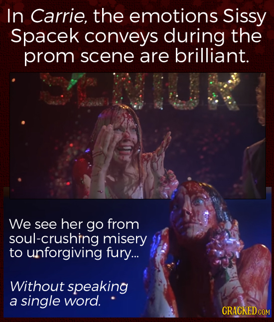 In Carrie, the emotions Sissy Spacek conveys during the prom scene are brilliant. We see her go from ul-crushing misery to unforgiving fury... Without