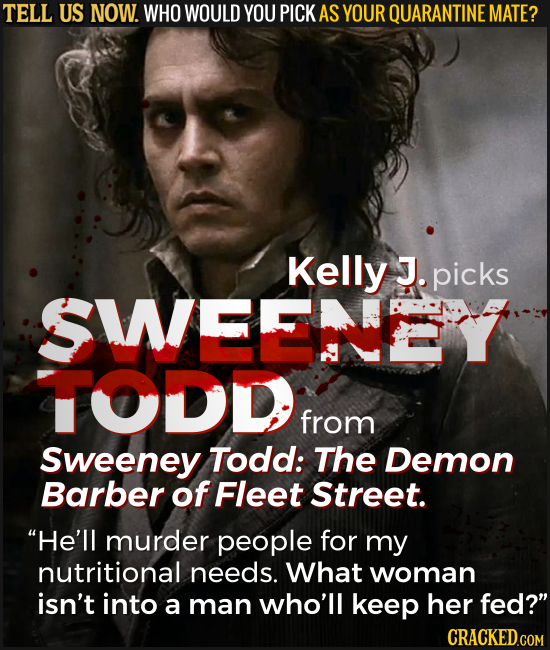 TELL US NOW. WHO WOULD YOU PICK AS YOUR QUARANTINE MATE? Kelly J. picks SWEEEY TODD from Sweeney Todd: The Demon Barber of Fleet Street. He'll murder