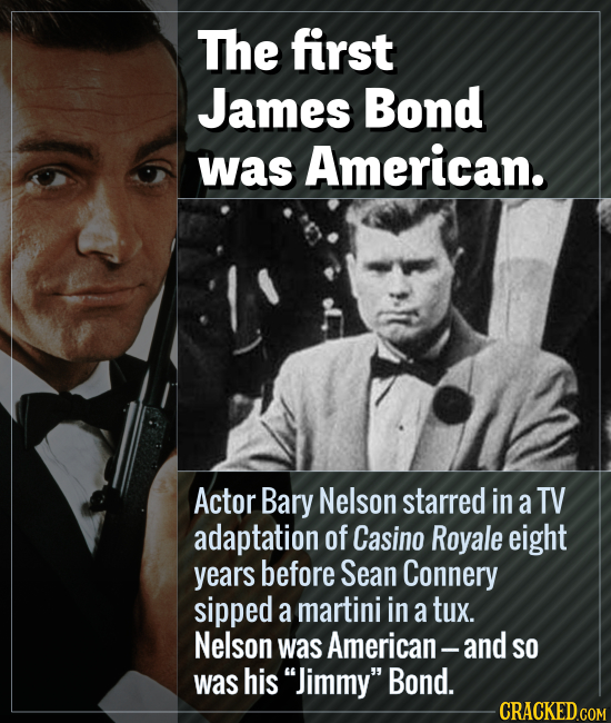 The first James Bond was American. Actor Bary Nelson starred in a TV adaptation of Casino Royale eight years before Sean Connery sipped a martini in a