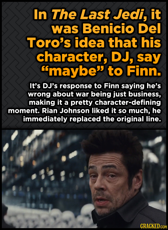 In The Last Jedi, it was Benicio Del Toro's idea that his character, DJ, say maybe to Finn. It's DJ's response to Finn saying he's wrong about war b