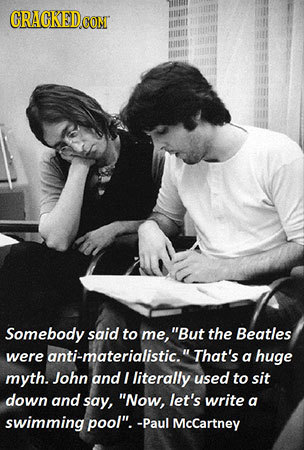 CRACKED.COM Somebody said to me, But the Beatles were anti-materialistic.That's a huge myth. John and I literally used to sit down and say, Now, le
