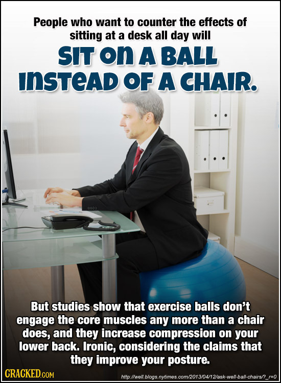 People who want to counter the effects of sitting at a desk all day will SIT on A BALL INSTEAD OF A CHAIR. But studies show that exercise balls don't
