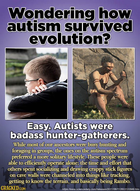 Wondering how autism survived evolution? Easy. Autists were badass hunter-gatherers. While most of our ancestors were busy hunting and foraging in gro