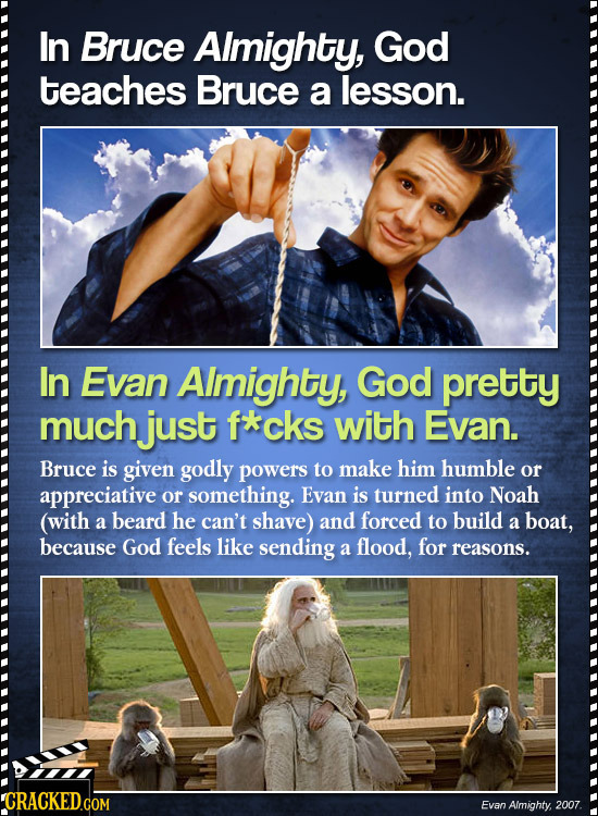 In Bruce Almighty, God teaches Bruce a lesson. In Evan AImighty, God pretty much just f*cks with Evan. Bruce is given godly powers to make him humble