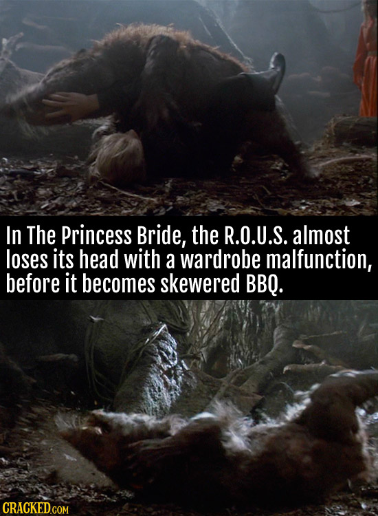 In The Princess Bride, the R.O.U.S. almost loses its head with a wardrobe malfunction, before it becomes skewered BBQ.