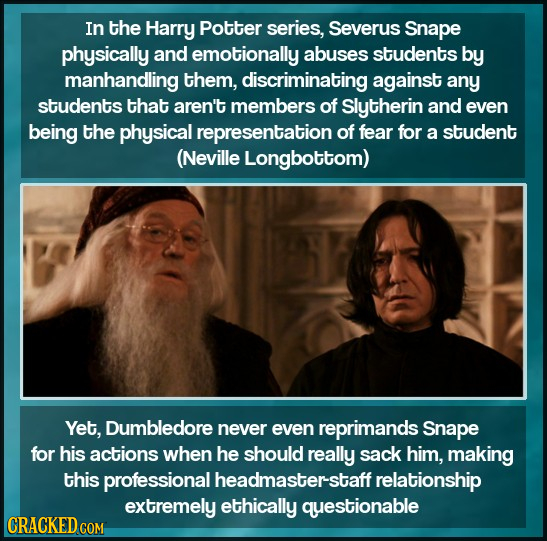 In the Harry Potter series, Severus Snape physically and emotionally abuses students by manhandling them, discriminating against any students that are