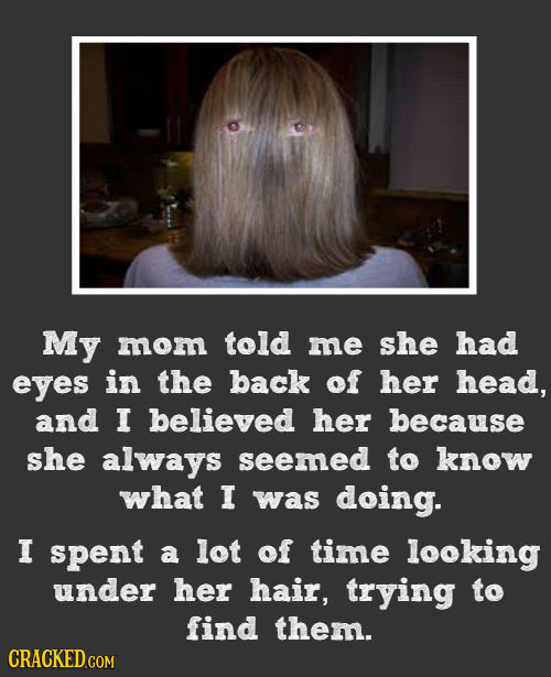 My mom told me she had eyes in the back of her head, and I believed her because she always seemed to know what I was doing. I spent a lot of time look