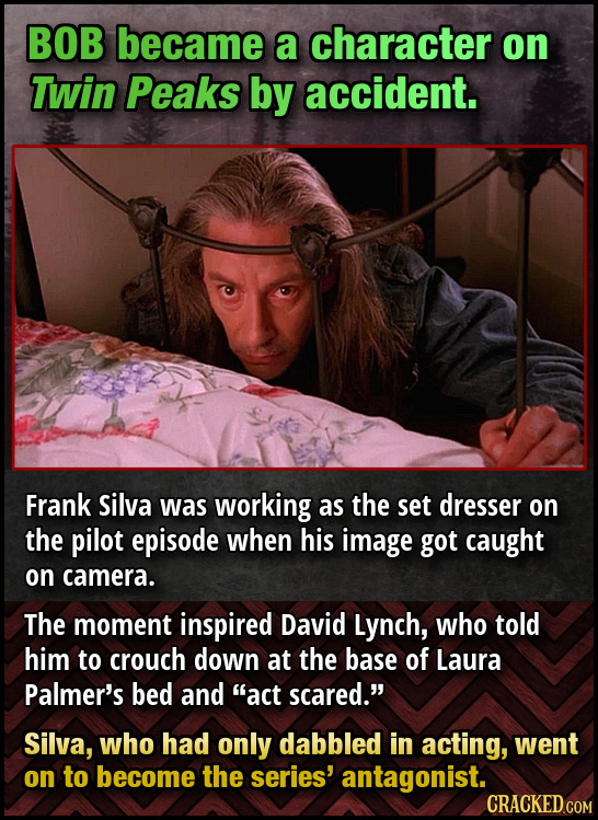 BOB became a character on Twin Peaks by accident. Frank silva was working as the set dresser on the pilot episode when his image got caught on camera.