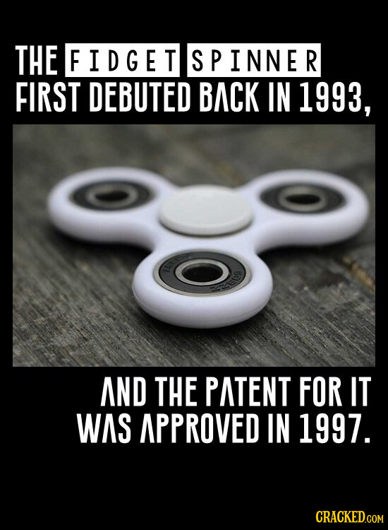 THE FIDGET SPINNER FIRST DEBUTED BACK IN 1993, O E AND THE PATENT FOR IT WAS APPROVED IN 1997.