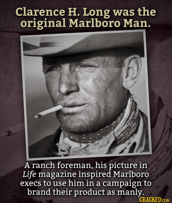 Clarence H. Long was the original Marlboro Man. A ranch foreman, his picture in Life magazine inspired Marlboro execs to use him in a campaign to bran