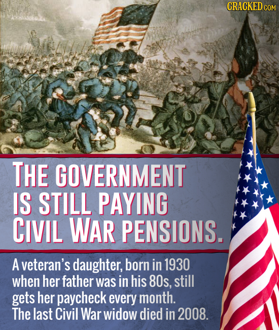 CRACKEDcO COM THE GOVERNMENT IS STILL PAYING CIVIL WAR PENSIONS. A veteran's daughter, born in 1930 when her father was in his 8Os, still gets her pay