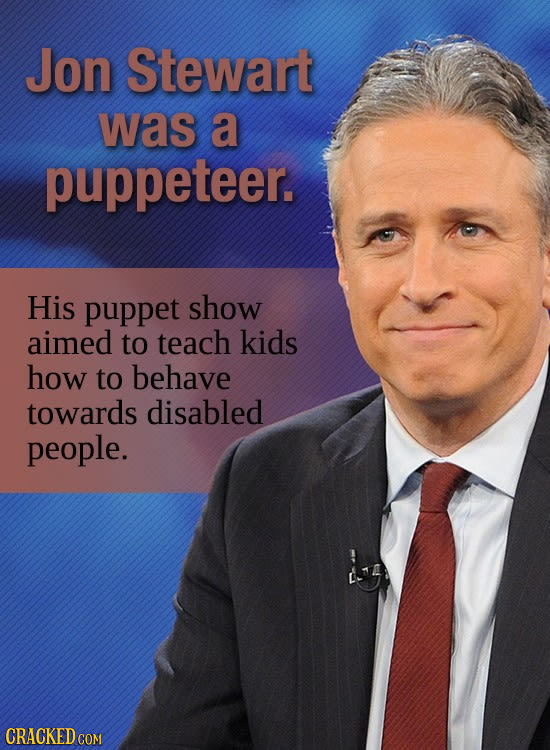 Jon Stewart was a puppeteer. His puppet show aimed to teach kids how to behave towards disabled people. CRACKED COM